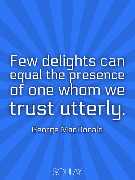 Few delights can equal the presence of one whom we trust utterly. (Poster)