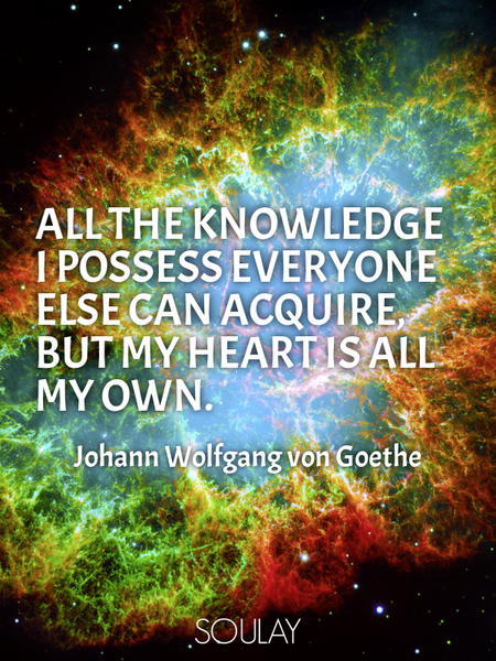 All the knowledge I possess everyone else can acquire, but my heart is all my own. (Poster)