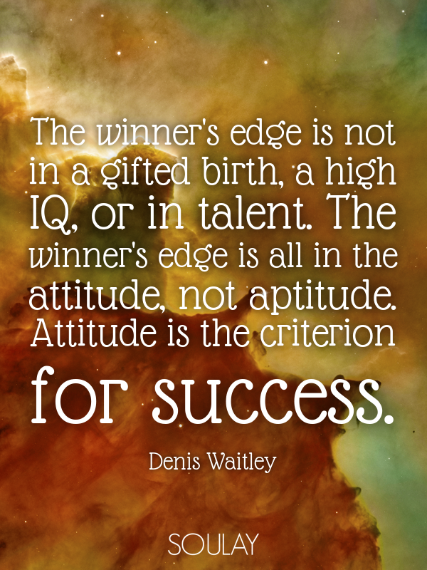 The winner's edge is not in a gifted birth, a high IQ, or in talent... - Quote Poster