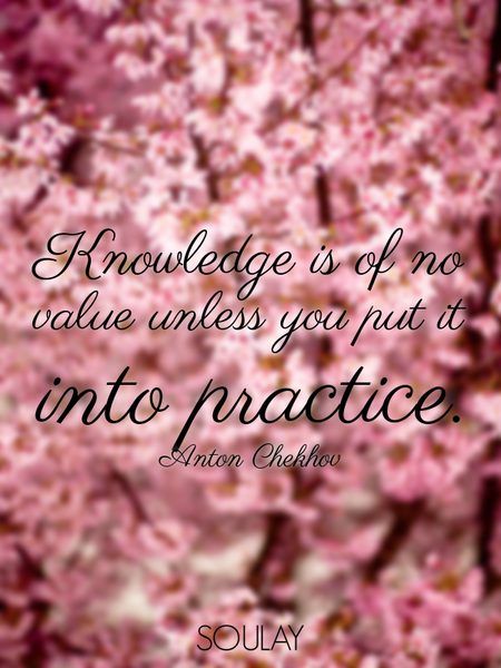 Knowledge is of no value unless you put it into practice. (Poster)