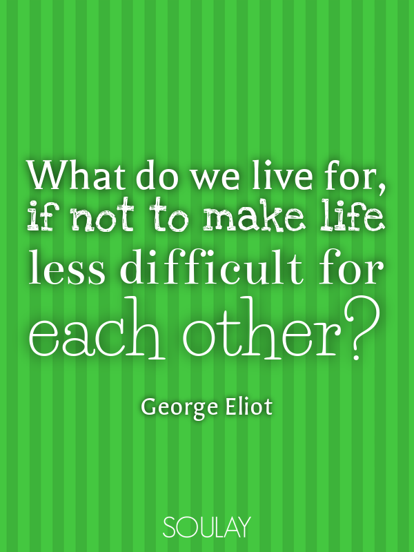 What Do We Live For, If Not To Make Life Less Difficult