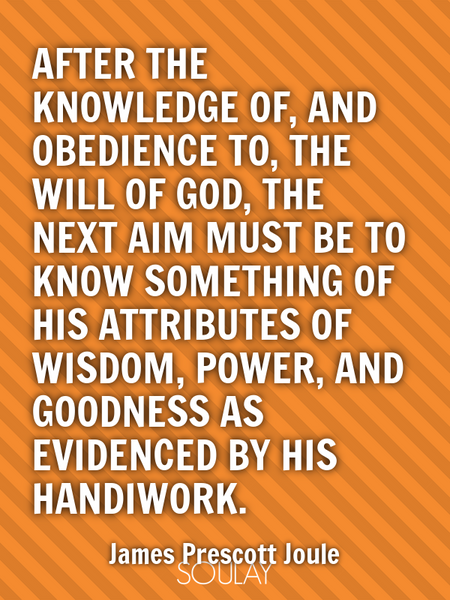 After the knowledge of, and obedience to, the will of God, the next aim must be to know something... (Poster)