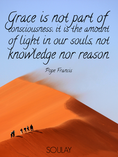 Grace is not part of consciousness; it is the amount of light in our souls, not knowledge nor rea... (Poster)