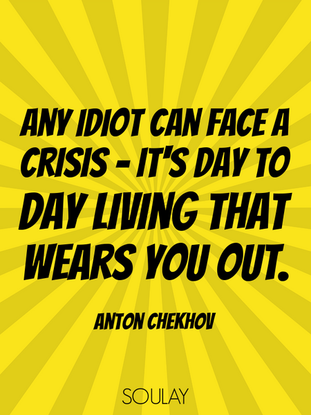 Any idiot can face a crisis - it's day to day living that wears you out. (Poster)