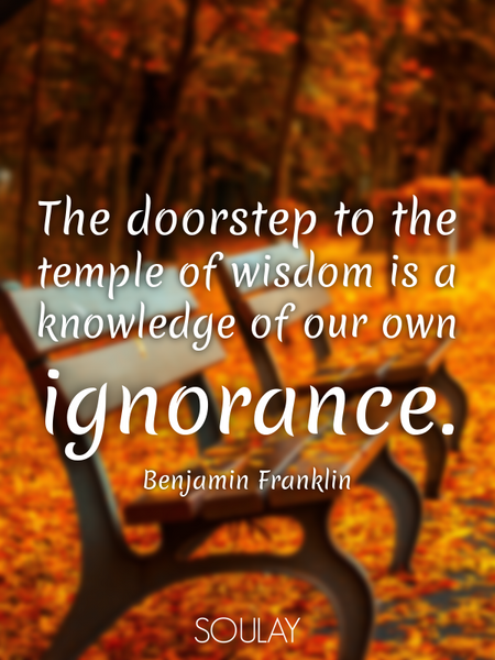 The doorstep to the temple of wisdom is a knowledge of our own ignorance. (Poster)