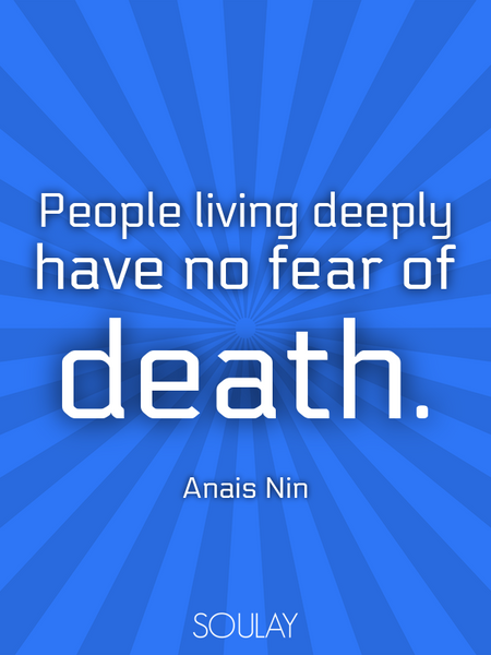 People living deeply have no fear of death. (Poster)