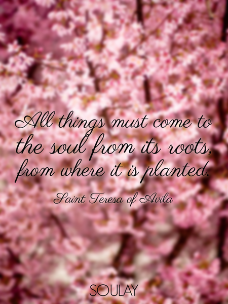 All things must come to the soul from its roots, from where it is planted. (Poster)