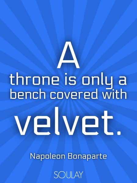 A throne is only a bench covered with velvet. (Poster)