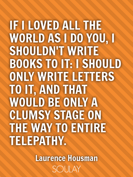 If I loved all the world as I do you, I shouldn't write books to it: I should only write letters ... (Poster)
