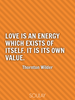 Love is an energy which exists of itself. It is its own value. - Quote Poster