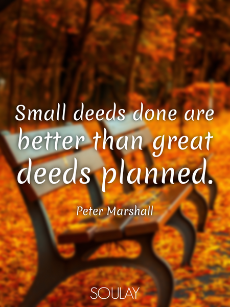 Small deeds done are better than great deeds planned. (Poster)