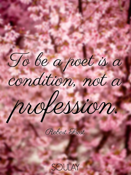 To be a poet is a condition, not a profession. (Poster)