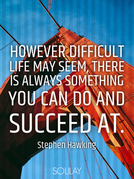 However difficult life may seem, there is always something you can do and succeed at. (Poster)