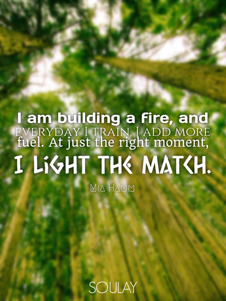 I am building a fire, and everyday I train, I add more fuel. At just the right moment, I light th... (Poster)