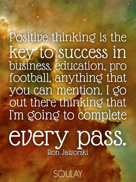 Positive thinking is the key to success in business, education, pro football, anything that you c... (Poster)