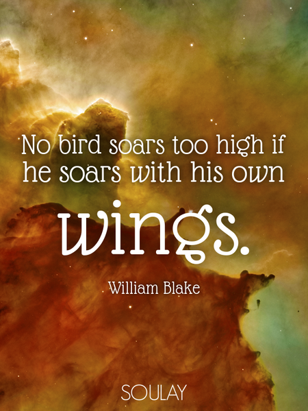 No bird soars too high if he soars with his own wings. (Poster)