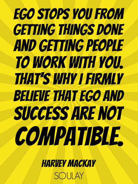 Ego stops you from getting things done and getting people to work with you. That's why I firmly b... (Poster)