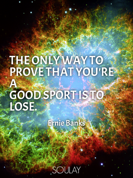 The only way to prove that you're a good sport is to lose. (Poster)