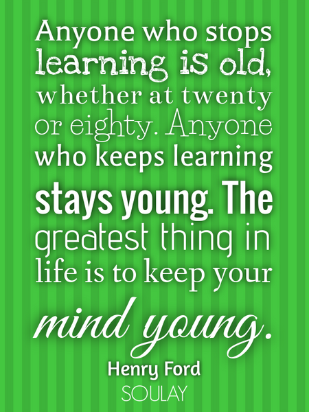 Anyone who stops learning is old, whether at twenty or eighty. Anyone who keeps learning stays yo... (Poster)