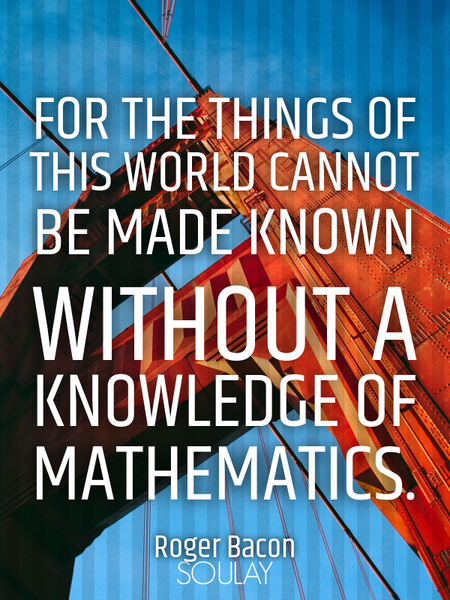 For the things of this world cannot be made known without a knowledge of mathematics. (Poster)