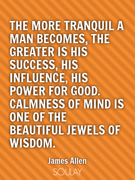 The more tranquil a man becomes, the greater is his success, his influence, his power for good. C... (Poster)