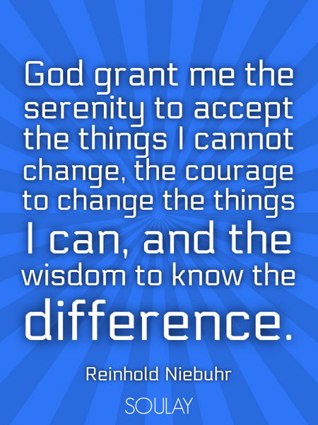 God grant me the serenity to accept the things I cannot change, the courage to change the things ... (Poster)