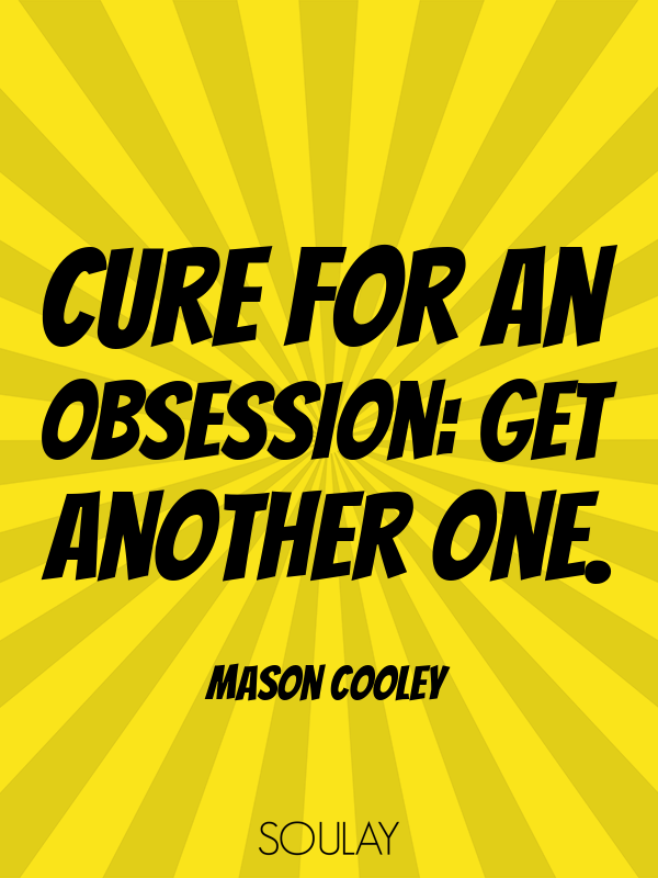 Cure for an obsession: get another one. - Quote Poster