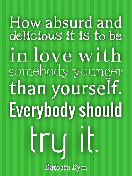 How absurd and delicious it is to be in love with somebody younger than yourself. Everybody shoul... (Poster)