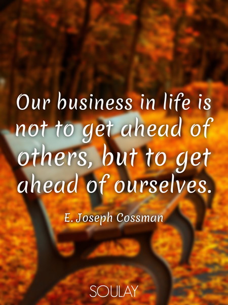 Our business in life is not to get ahead of others, but to get ahead of ourselves. (Poster)