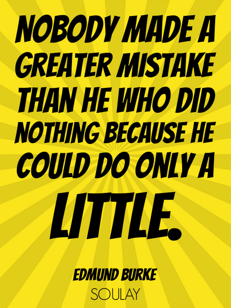 Nobody made a greater mistake than he who did nothing because he could do only a little. (Poster)