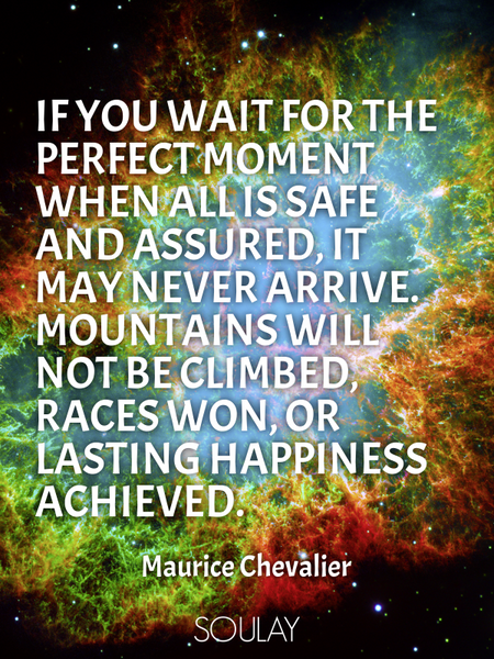 If you wait for the perfect moment when all is safe and assured, it may never arrive. Mountains w... (Poster)