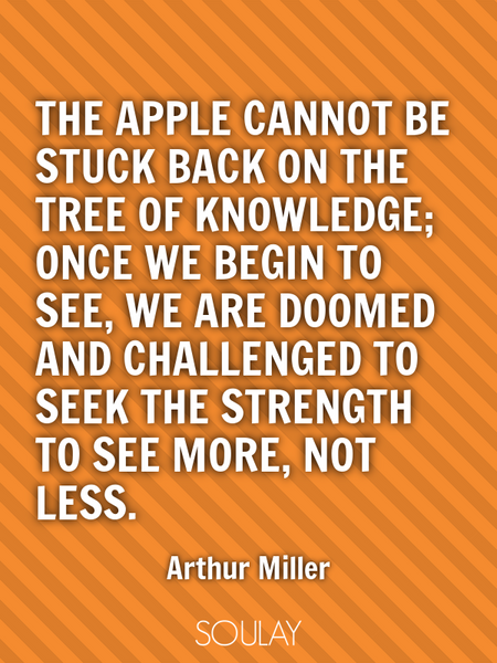 The apple cannot be stuck back on the Tree of Knowledge; once we begin to see, we are doomed and ... (Poster)