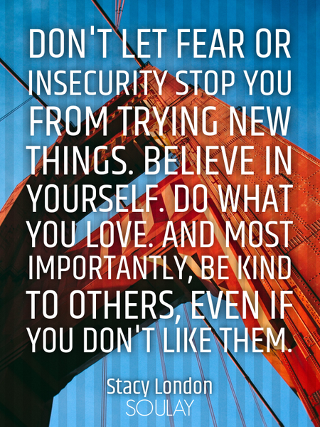 Don't let fear or insecurity stop you from trying new things. Believe in yourself. Do what you lo... (Poster)