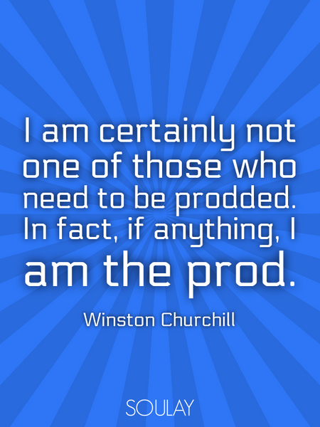 I am certainly not one of those who need to be prodded. In fact, if anything, I am the prod. (Poster)