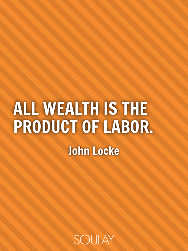 All wealth is the product of labor. - Quote Poster