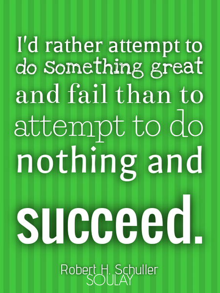 I'd rather attempt to do something great and fail than to attempt to do nothing and succeed. (Poster)