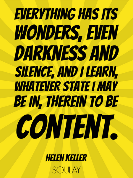Everything has its wonders, even darkness and silence, and I learn, whatever state I may be in, t... (Poster)