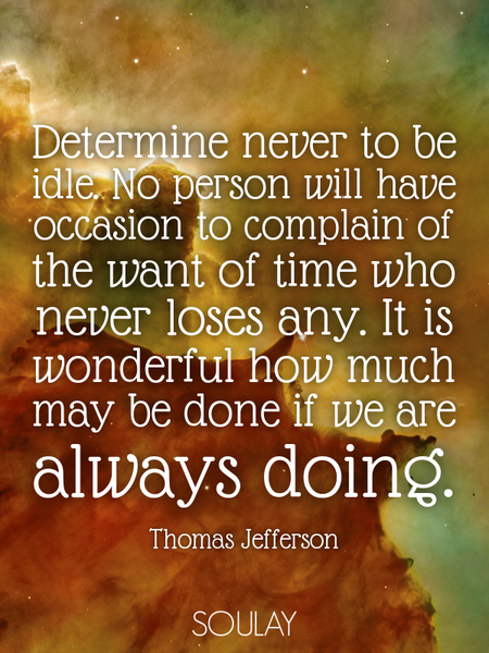 Determine never to be idle. No person will have occasion to complain of the want of time who neve... (Poster)