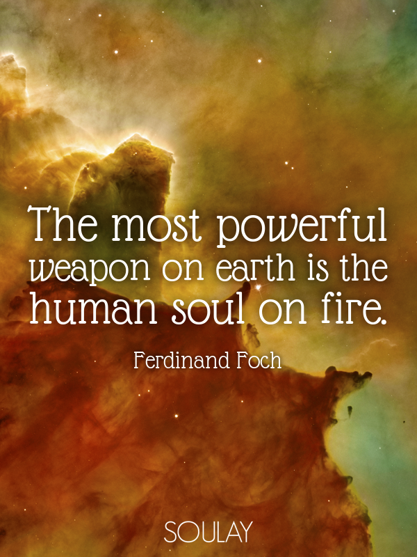 The most powerful weapon on earth is the human soul on fire. - Quote Poster