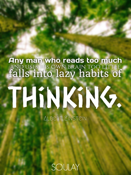 Any man who reads too much and uses his own brain too little falls into lazy habits of thinking. (Poster)