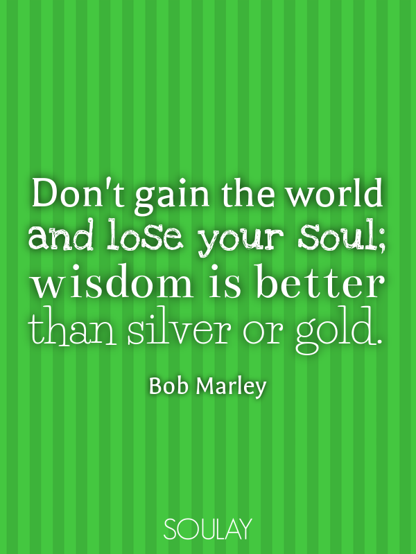 Don't gain the world and lose your soul; wisdom is better than silv... - Quote Poster