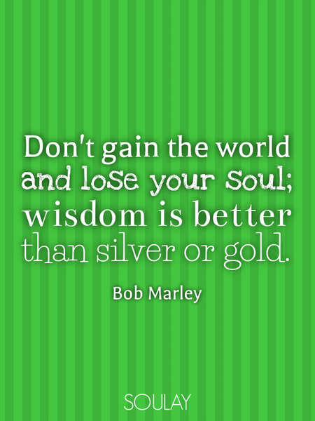 Don't gain the world and lose your soul; wisdom is better than silver or gold. (Poster)
