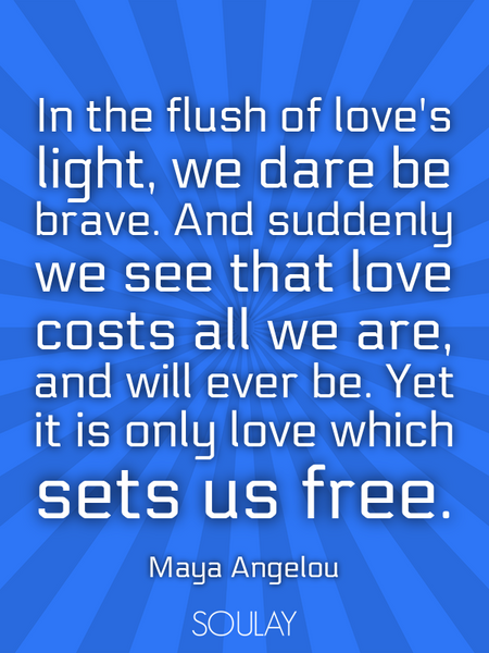 In the flush of love's light, we dare be brave. And suddenly we see that love costs all we are, a... (Poster)