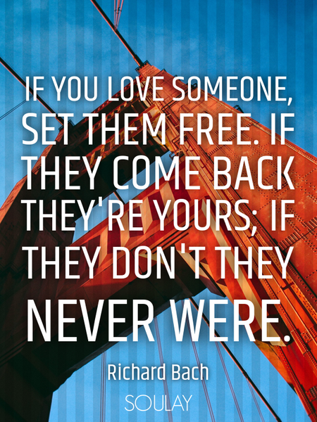 If you love someone, set them free. If they come back they're yours; if they don't they never were. (Poster)