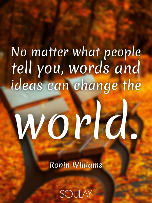 No matter what people tell you, words and ideas can change the world. - Quote Poster