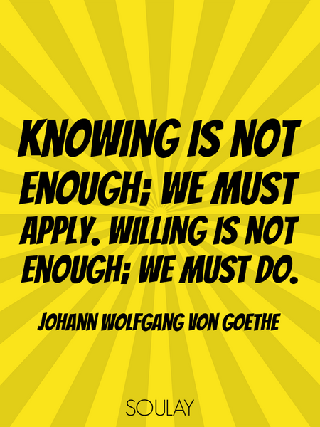 Knowing is not enough; we must apply. Willing is not enough; we must do. (Poster)