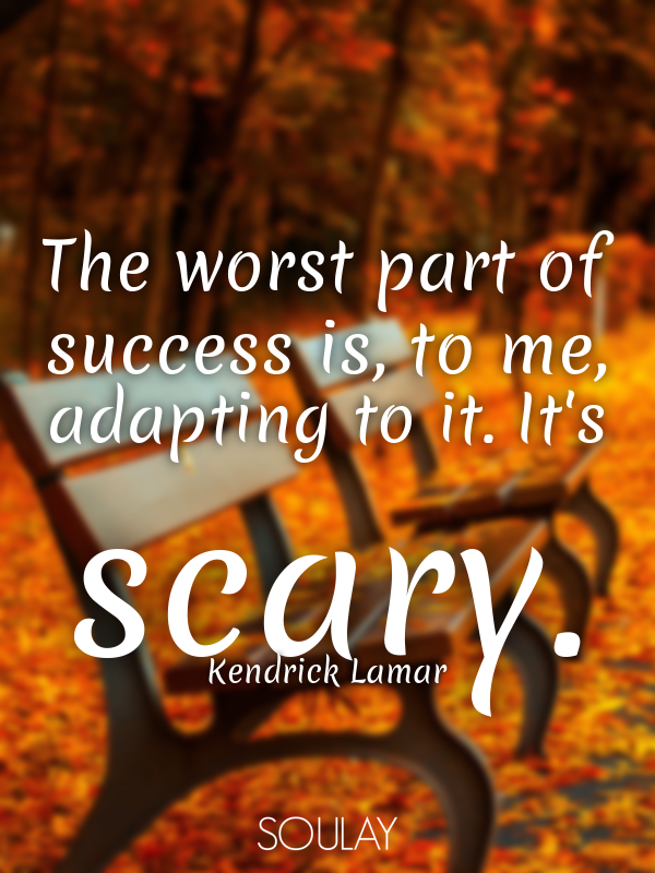 The worst part of success is, to me, adapting to it. It's scary. - Quote Poster