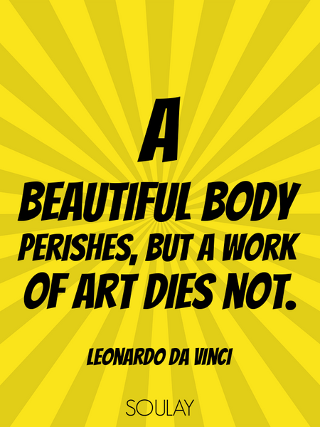 A beautiful body perishes, but a work of art dies not. (Poster)
