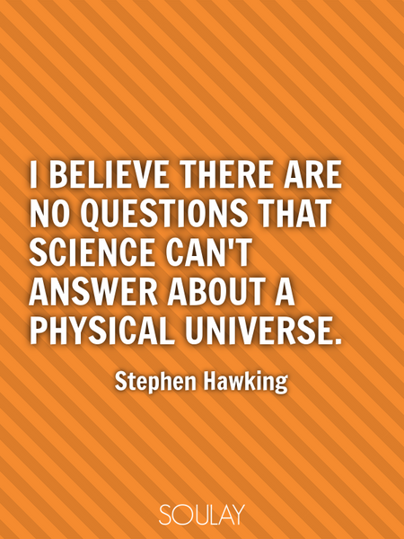 I believe there are no questions that science can't answer about a physical universe. (Poster)