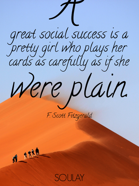 A great social success is a pretty girl who plays her cards as carefully as if she were plain. (Poster)